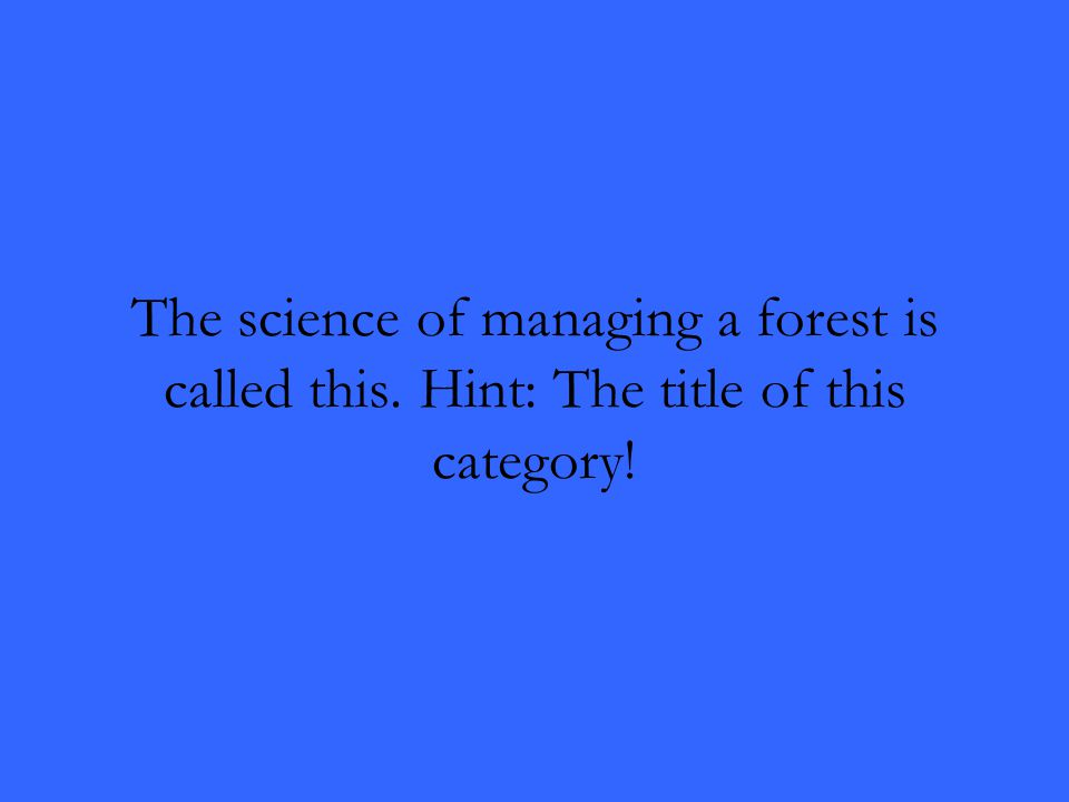 The science of managing a forest is called this. Hint: The title of this category!