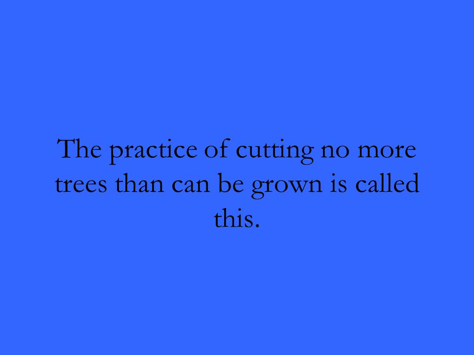 The practice of cutting no more trees than can be grown is called this.