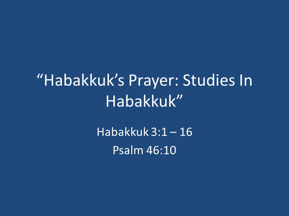 Habakkuk's Prayer: Studies In Habakkuk Habakkuk 3:1 – 16 Psalm 46:10