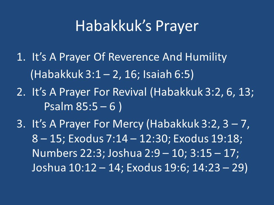 Habakkuk's Prayer 1.It's A Prayer Of Reverence And Humility (Habakkuk 3:1 – 2, 16; Isaiah 6:5) 2.It's A Prayer For Revival (Habakkuk 3:2, 6, 13; Psalm 85:5 – 6 ) 3.It's A Prayer For Mercy (Habakkuk 3:2, 3 – 7, 8 – 15; Exodus 7:14 – 12:30; Exodus 19:18; Numbers 22:3; Joshua 2:9 – 10; 3:15 – 17; Joshua 10:12 – 14; Exodus 19:6; 14:23 – 29)