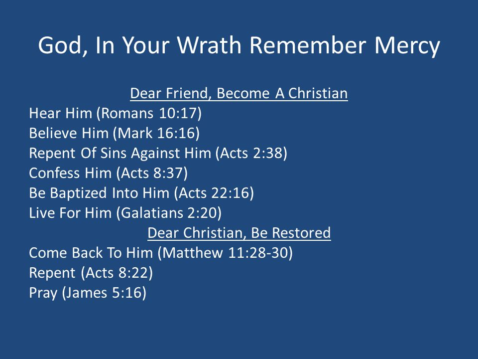 God, In Your Wrath Remember Mercy Dear Friend, Become A Christian Hear Him (Romans 10:17) Believe Him (Mark 16:16) Repent Of Sins Against Him (Acts 2:38) Confess Him (Acts 8:37) Be Baptized Into Him (Acts 22:16) Live For Him (Galatians 2:20) Dear Christian, Be Restored Come Back To Him (Matthew 11:28-30) Repent (Acts 8:22) Pray (James 5:16)