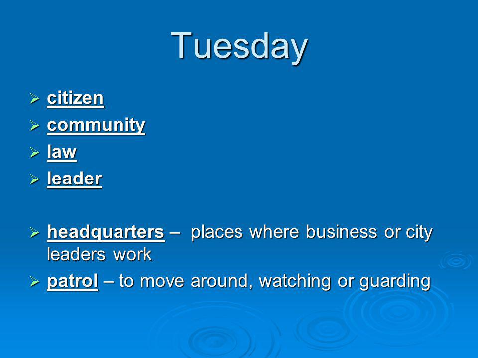 Tuesday  citizen  community  law  leader  headquarters – places where business or city leaders work  patrol – to move around, watching or guarding