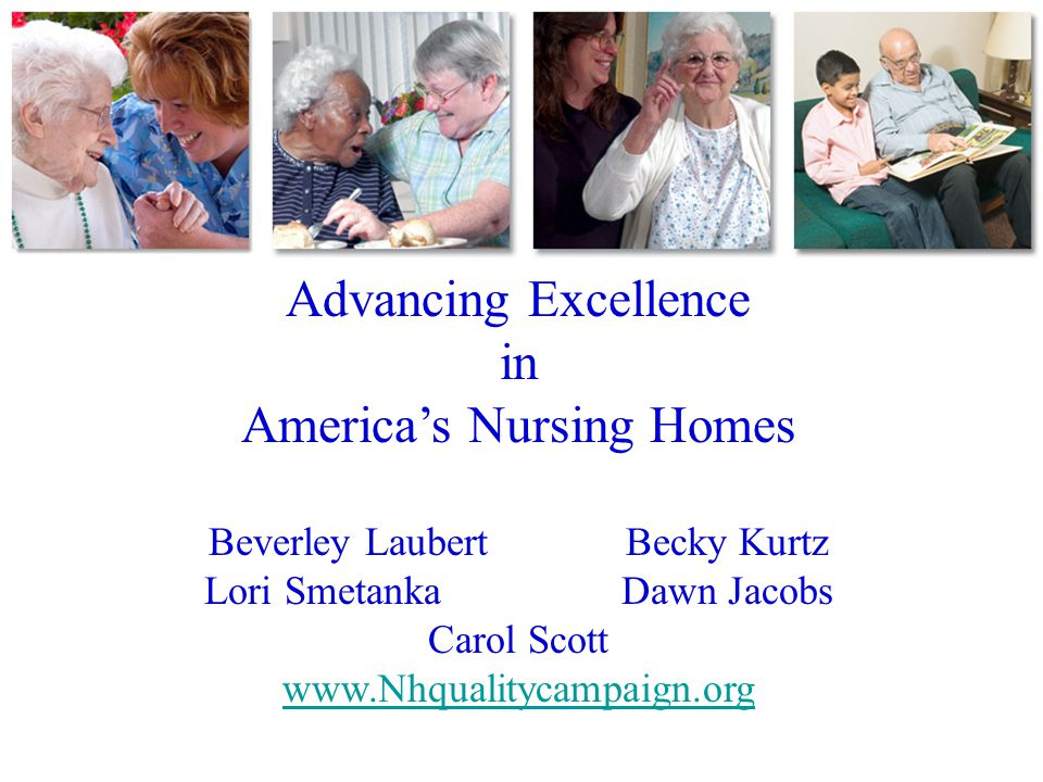 Advancing Excellence in America's Nursing Homes Beverley LaubertBecky Kurtz Lori SmetankaDawn Jacobs Carol Scott www.Nhqualitycampaign.org