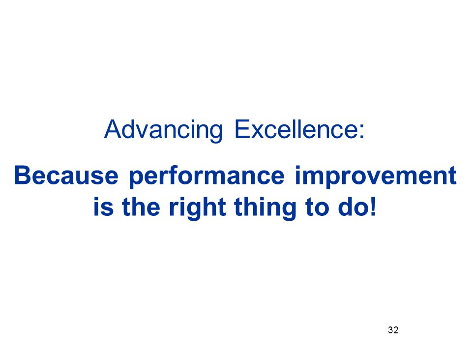 Advancing Excellence: Because performance improvement is the right thing to do! 32