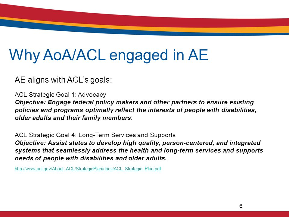 Why AoA/ACL engaged in AE AE aligns with ACL's goals: ACL Strategic Goal 1: Advocacy Objective: Engage federal policy makers and other partners to ensure existing policies and programs optimally reflect the interests of people with disabilities, older adults and their family members.