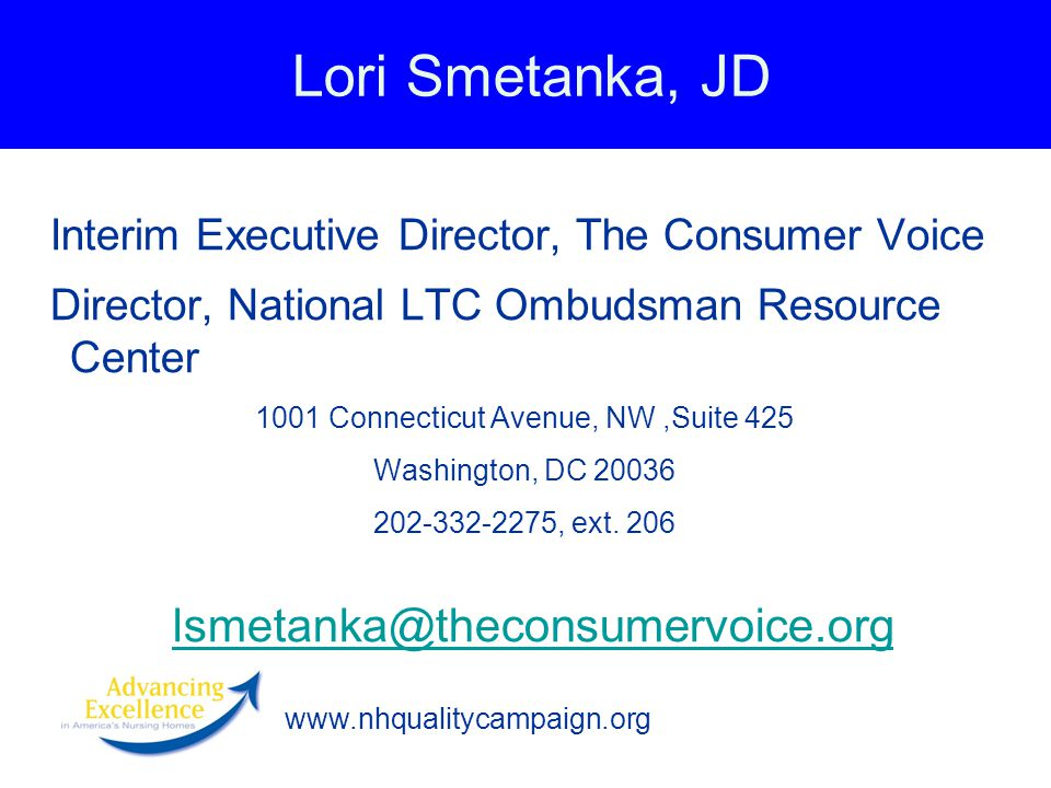 www.nhqualitycampaign.org Lori Smetanka, JD Interim Executive Director, The Consumer Voice Director, National LTC Ombudsman Resource Center 1001 Connecticut Avenue, NW,Suite 425 Washington, DC 20036 202-332-2275, ext.