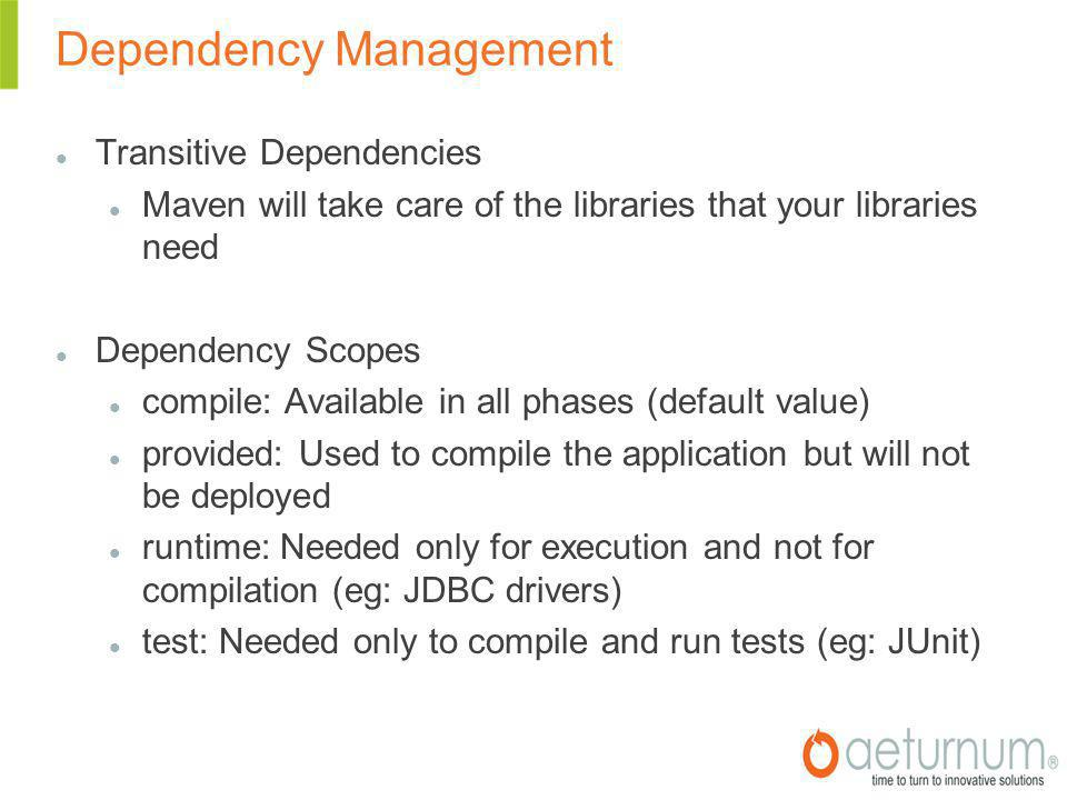 Dependency Management Transitive Dependencies Maven will take care of the libraries that your libraries need Dependency Scopes compile: Available in all phases (default value)‏ provided: Used to compile the application but will not be deployed runtime: Needed only for execution and not for compilation (eg: JDBC drivers)‏ test: Needed only to compile and run tests (eg: JUnit)‏