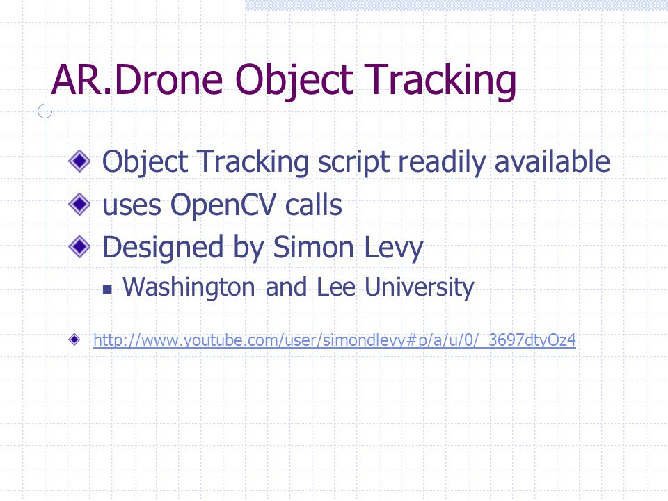 AR.Drone Object Tracking Object Tracking script readily available uses OpenCV calls Designed by Simon Levy Washington and Lee University http://www.youtube.com/user/simondlevy#p/a/u/0/_3697dtyOz4