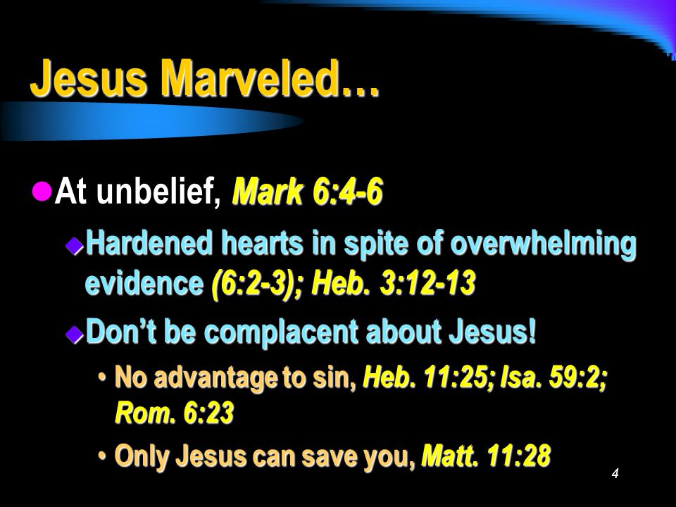 4 Jesus Marveled… At unbelief, Mark 6:4-6 At unbelief, Mark 6:4-6  Hardened hearts in spite of overwhelming evidence (6:2-3); Heb.