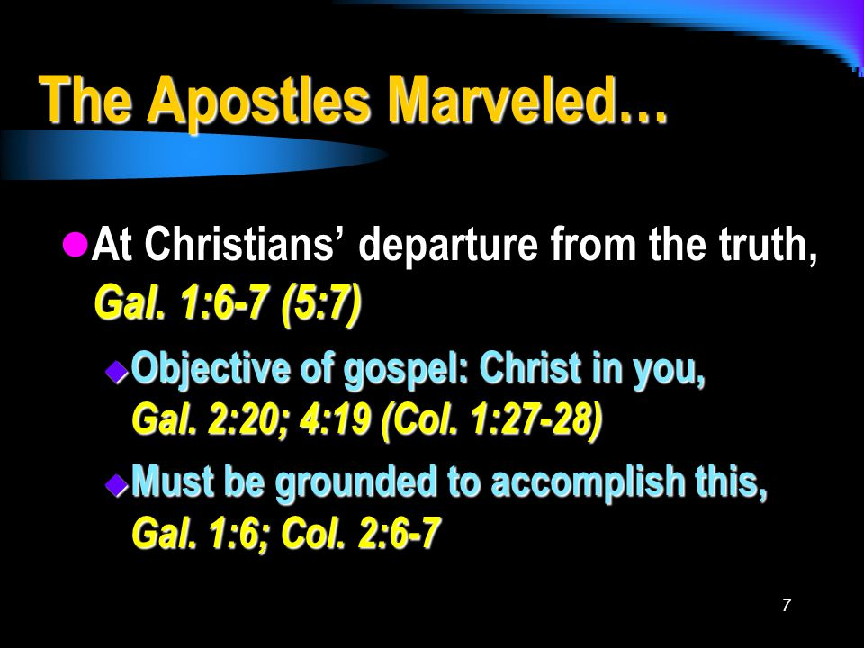 7 The Apostles Marveled… At Christians' departure from the truth, Gal.