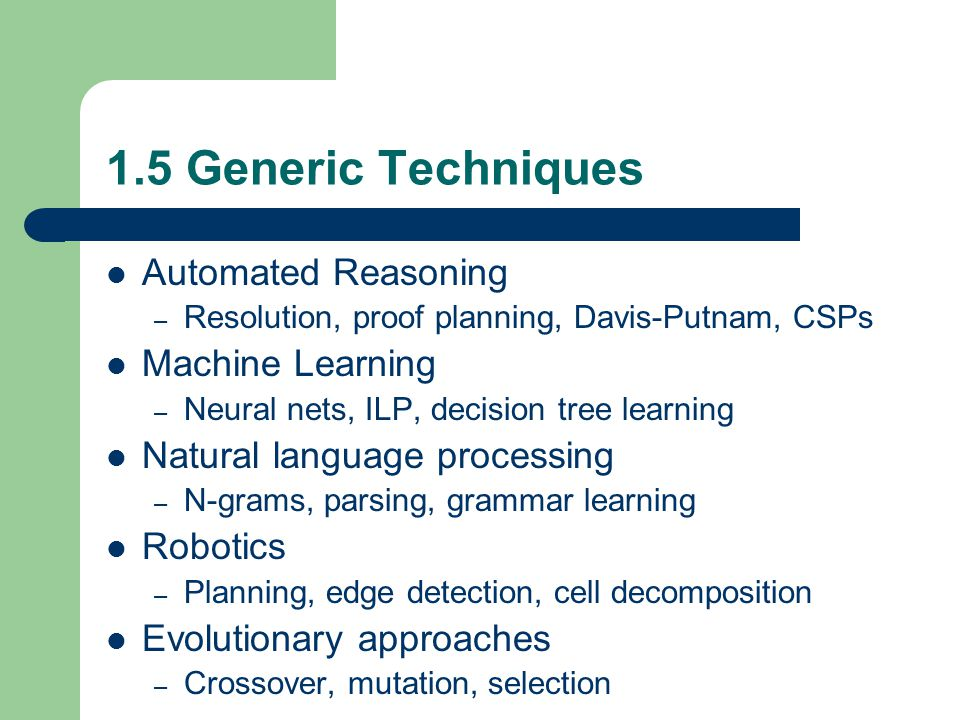 1.5 Generic Techniques Automated Reasoning – Resolution, proof planning, Davis-Putnam, CSPs Machine Learning – Neural nets, ILP, decision tree learning Natural language processing – N-grams, parsing, grammar learning Robotics – Planning, edge detection, cell decomposition Evolutionary approaches – Crossover, mutation, selection