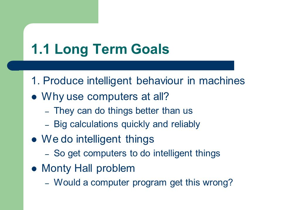 1.1 Long Term Goals 1. Produce intelligent behaviour in machines Why use computers at all.