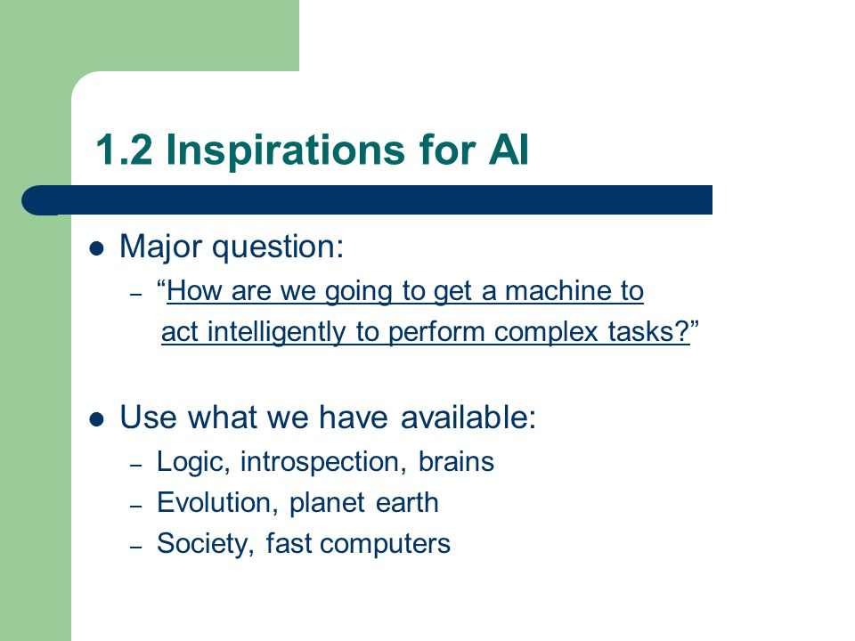 1.2 Inspirations for AI Major question: – How are we going to get a machine to act intelligently to perform complex tasks Use what we have available: – Logic, introspection, brains – Evolution, planet earth – Society, fast computers