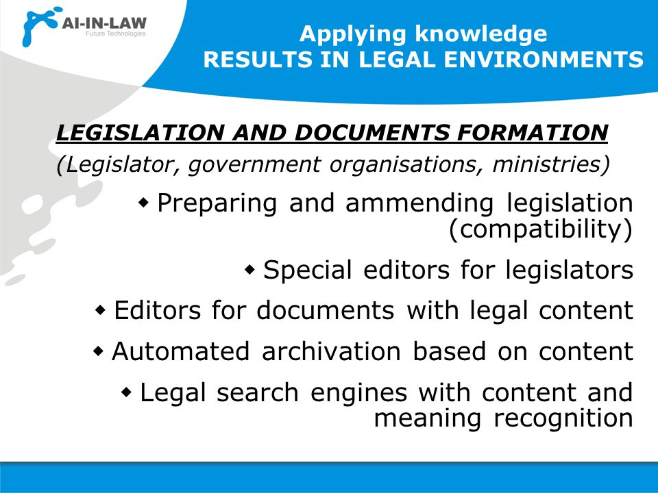 Applying knowledge RESULTS IN LEGAL ENVIRONMENTS LEGISLATION AND DOCUMENTS FORMATION (Legislator, government organisations, ministries)  Preparing and ammending legislation (compatibility)  Special editors for legislators  Editors for documents with legal content  Automated archivation based on content  Legal search engines with content and meaning recognition