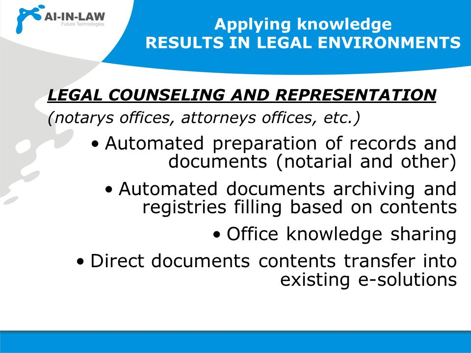Applying knowledge RESULTS IN LEGAL ENVIRONMENTS LEGAL COUNSELING AND REPRESENTATION (notarys offices, attorneys offices, etc.) Automated preparation of records and documents (notarial and other) Automated documents archiving and registries filling based on contents Office knowledge sharing Direct documents contents transfer into existing e-solutions