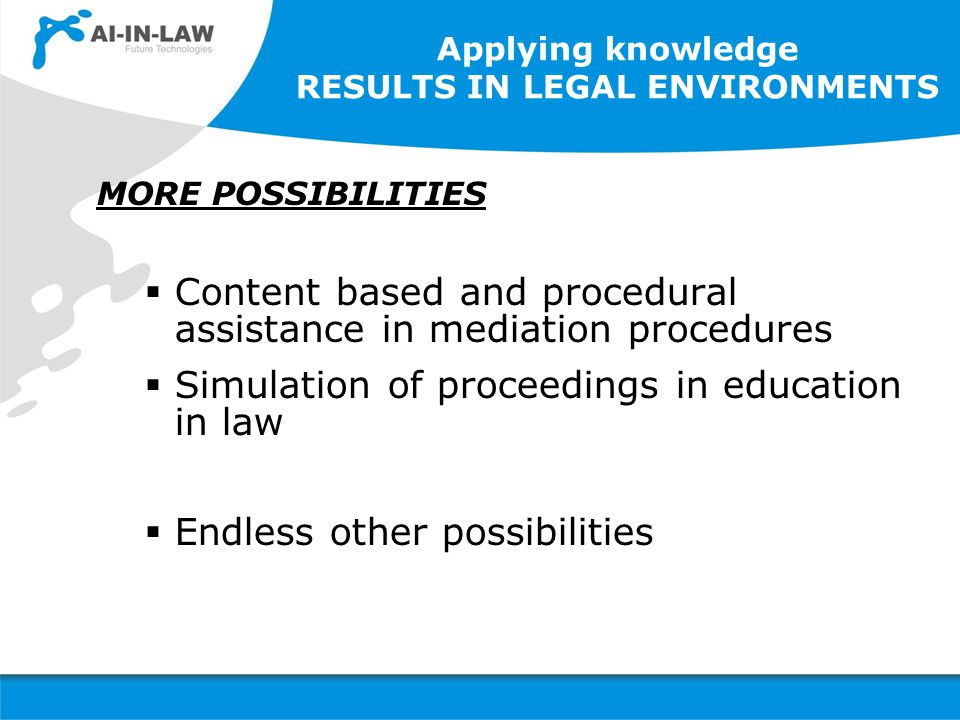 Applying knowledge RESULTS IN LEGAL ENVIRONMENTS MORE POSSIBILITIES  Content based and procedural assistance in mediation procedures  Simulation of proceedings in education in law  Endless other possibilities