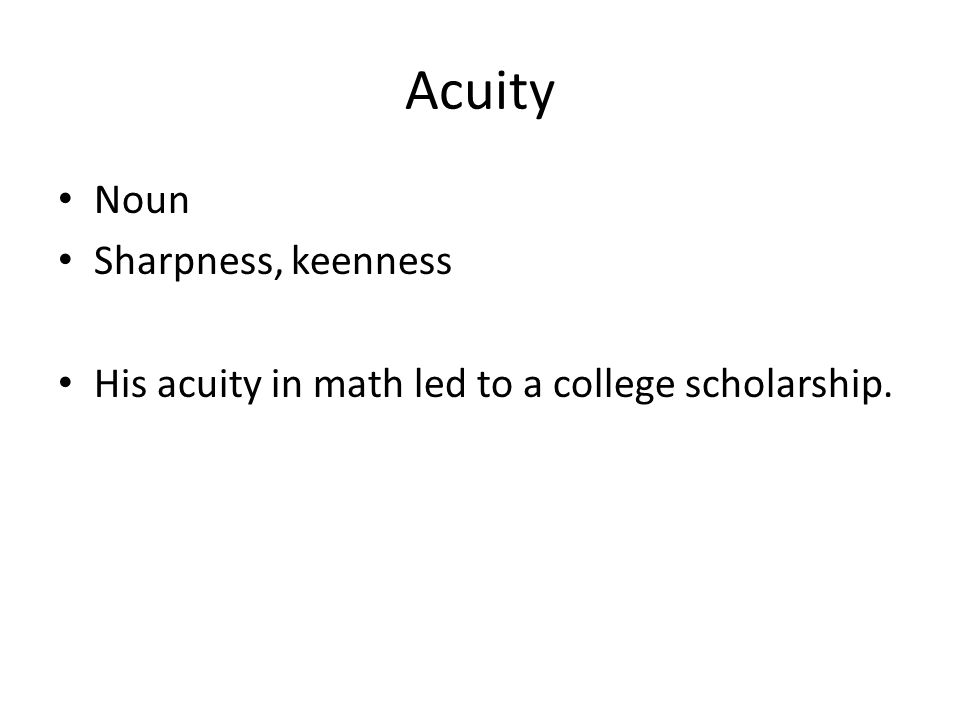 Acuity Noun Sharpness, keenness His acuity in math led to a college scholarship.
