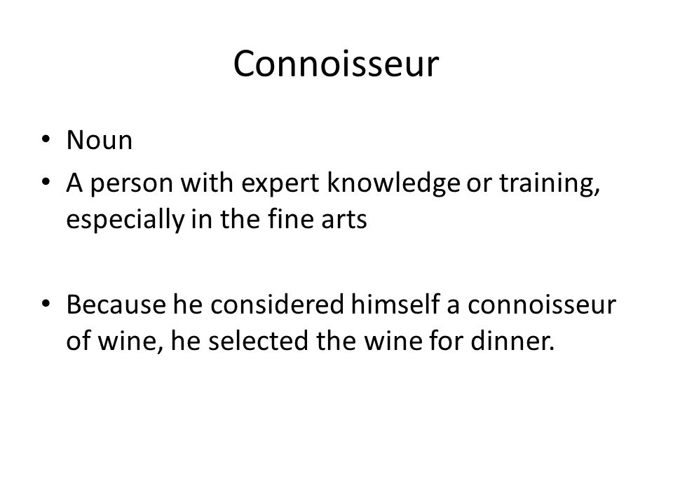 Connoisseur Noun A person with expert knowledge or training, especially in the fine arts Because he considered himself a connoisseur of wine, he selected the wine for dinner.