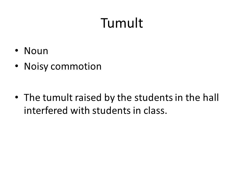 Tumult Noun Noisy commotion The tumult raised by the students in the hall interfered with students in class.