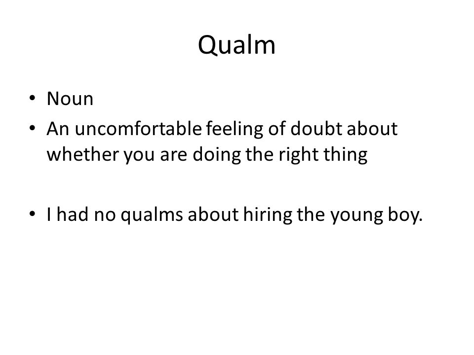Qualm Noun An uncomfortable feeling of doubt about whether you are doing the right thing I had no qualms about hiring the young boy.