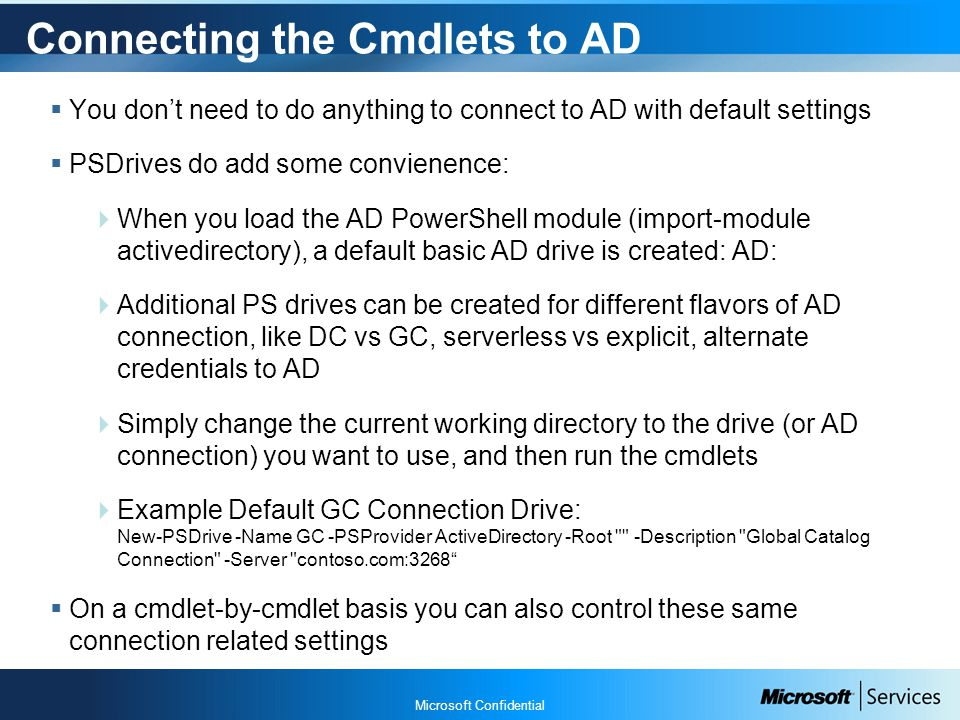 Microsoft Confidential Connecting the Cmdlets to AD  You don't need to do anything to connect to AD with default settings  PSDrives do add some convienence:  When you load the AD PowerShell module (import-module activedirectory), a default basic AD drive is created: AD:  Additional PS drives can be created for different flavors of AD connection, like DC vs GC, serverless vs explicit, alternate credentials to AD  Simply change the current working directory to the drive (or AD connection) you want to use, and then run the cmdlets  Example Default GC Connection Drive: New-PSDrive -Name GC -PSProvider ActiveDirectory -Root -Description Global Catalog Connection -Server contoso.com:3268  On a cmdlet-by-cmdlet basis you can also control these same connection related settings