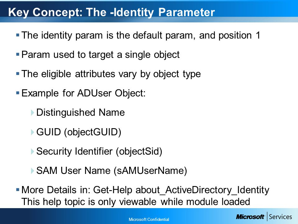 Microsoft Confidential Key Concept: The -Identity Parameter  The identity param is the default param, and position 1  Param used to target a single object  The eligible attributes vary by object type  Example for ADUser Object:  Distinguished Name  GUID (objectGUID)  Security Identifier (objectSid)  SAM User Name (sAMUserName)  More Details in: Get-Help about_ActiveDirectory_Identity This help topic is only viewable while module loaded