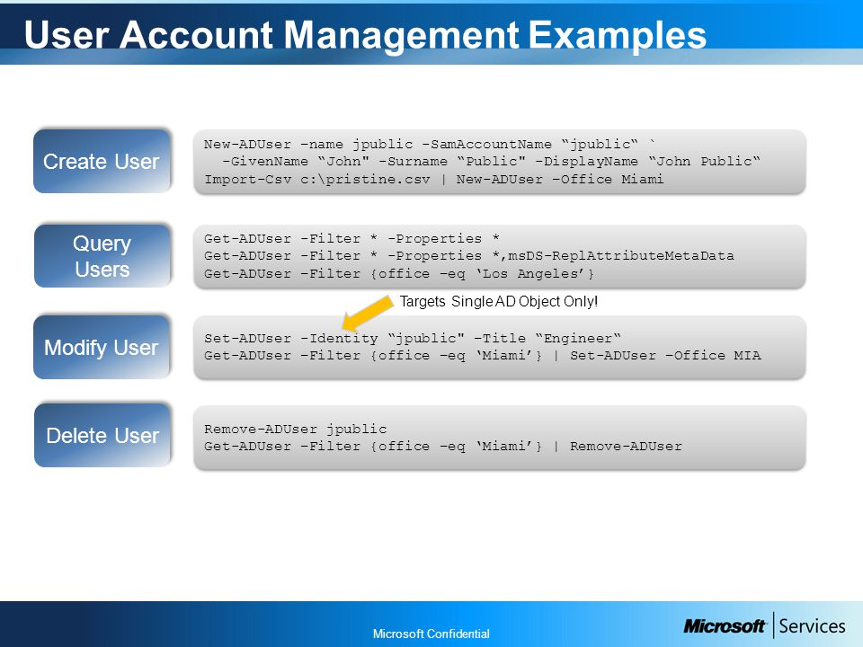 Microsoft Confidential User Account Management Examples Create User New-ADUser –name jpublic -SamAccountName jpublic ` -GivenName John -Surname Public -DisplayName John Public Import-Csv c:\pristine.csv | New-ADUser –Office Miami New-ADUser –name jpublic -SamAccountName jpublic ` -GivenName John -Surname Public -DisplayName John Public Import-Csv c:\pristine.csv | New-ADUser –Office Miami Modify User Set-ADUser -Identity jpublic –Title Engineer Get-ADUser –Filter {office –eq 'Miami'} | Set-ADUser –Office MIA Set-ADUser -Identity jpublic –Title Engineer Get-ADUser –Filter {office –eq 'Miami'} | Set-ADUser –Office MIA Delete User Remove-ADUser jpublic Get-ADUser –Filter {office –eq 'Miami'} | Remove-ADUser Remove-ADUser jpublic Get-ADUser –Filter {office –eq 'Miami'} | Remove-ADUser Targets Single AD Object Only.