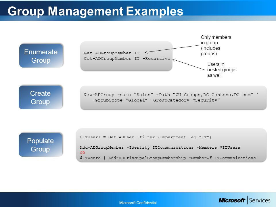 Microsoft Confidential Group Management Examples Populate Group $ITUsers = Get-ADUser -filter {Department -eq IT } Add-ADGroupMember -Identity ITCommunications -Members $ITUsers OR $ITUsers | Add-ADPrincipalGroupMembership -MemberOf ITCommunications $ITUsers = Get-ADUser -filter {Department -eq IT } Add-ADGroupMember -Identity ITCommunications -Members $ITUsers OR $ITUsers | Add-ADPrincipalGroupMembership -MemberOf ITCommunications Create Group New-ADGroup –name Sales -Path OU=Groups,DC=Contoso,DC=com ` -GroupScope Global -GroupCategory Security New-ADGroup –name Sales -Path OU=Groups,DC=Contoso,DC=com ` -GroupScope Global -GroupCategory Security Enumerate Group Get-ADGroupMember IT Get-ADGroupMember IT -Recursive Get-ADGroupMember IT Get-ADGroupMember IT -Recursive Users in nested groups as well Only members in group (includes groups)