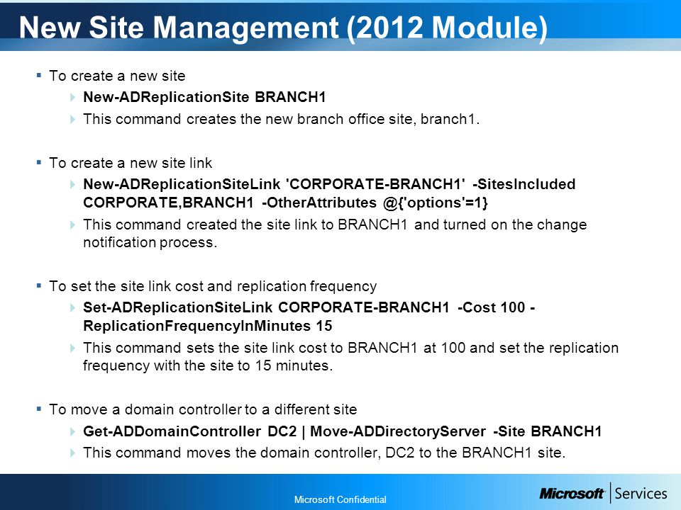 Microsoft Confidential New Site Management (2012 Module)  To create a new site  New-ADReplicationSite BRANCH1  This command creates the new branch office site, branch1.