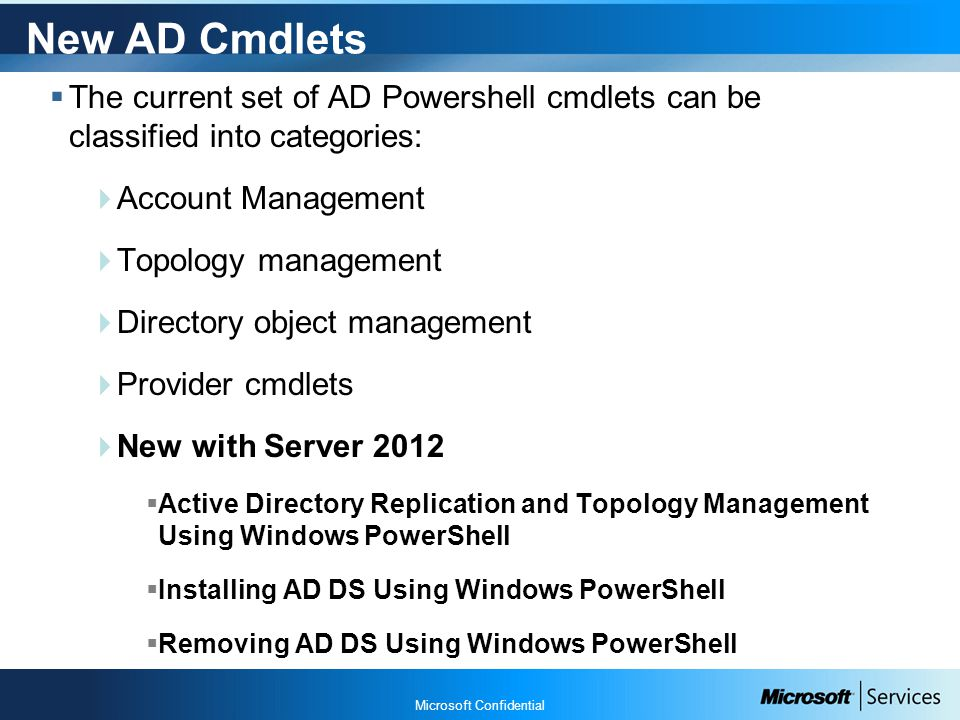 Microsoft Confidential New AD Cmdlets  The current set of AD Powershell cmdlets can be classified into categories:  Account Management  Topology management  Directory object management  Provider cmdlets  New with Server 2012  Active Directory Replication and Topology Management Using Windows PowerShell  Installing AD DS Using Windows PowerShell  Removing AD DS Using Windows PowerShell