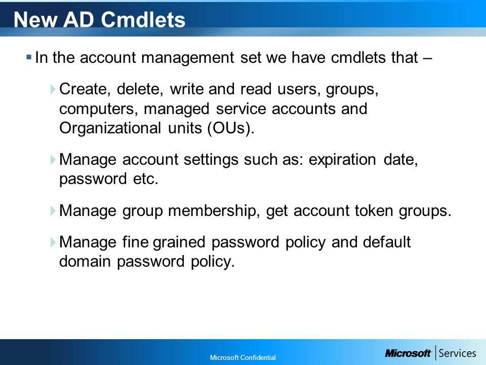 Microsoft Confidential New AD Cmdlets  In the account management set we have cmdlets that –  Create, delete, write and read users, groups, computers, managed service accounts and Organizational units (OUs).