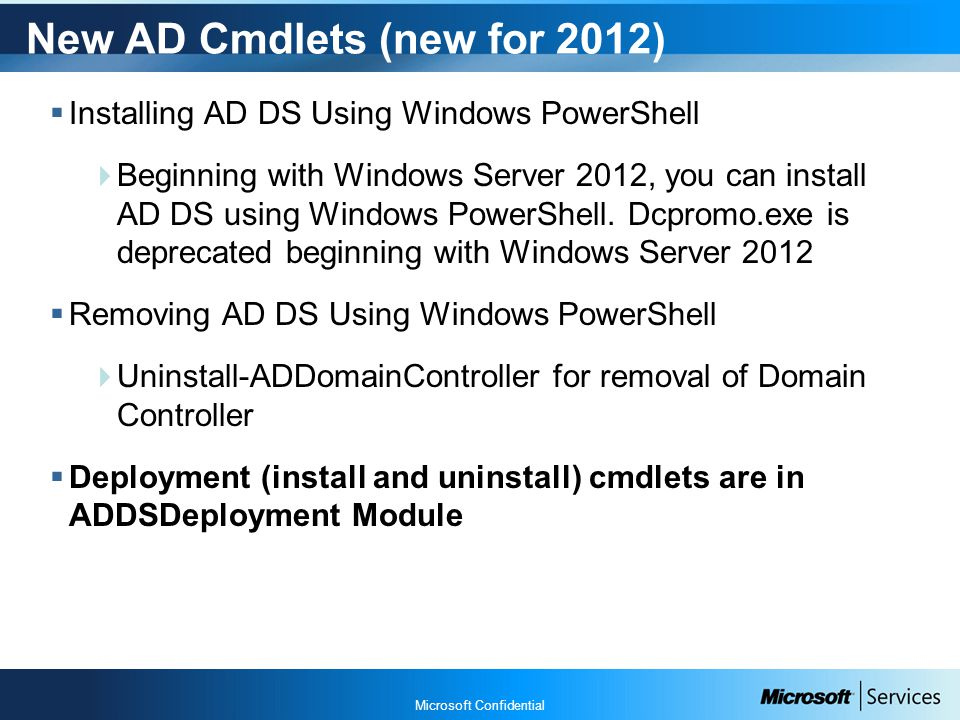 Microsoft Confidential New AD Cmdlets (new for 2012)  Installing AD DS Using Windows PowerShell  Beginning with Windows Server 2012, you can install AD DS using Windows PowerShell.
