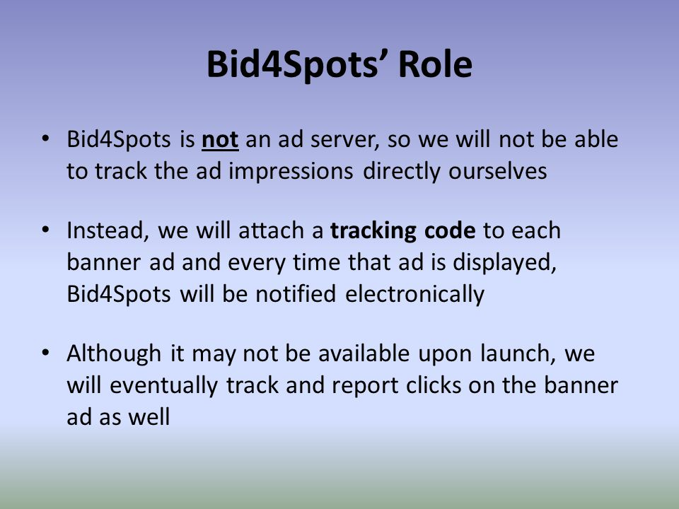 Bid4Spots' Role Bid4Spots is not an ad server, so we will not be able to track the ad impressions directly ourselves Instead, we will attach a tracking code to each banner ad and every time that ad is displayed, Bid4Spots will be notified electronically Although it may not be available upon launch, we will eventually track and report clicks on the banner ad as well