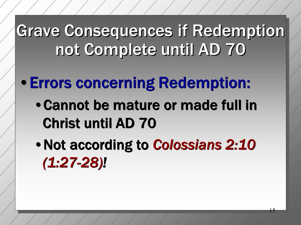 15 Grave Consequences if Redemption not Complete until AD 70 Errors concerning Redemption: Cannot be mature or made full in Christ until AD 70 Not according to Colossians 2:10 (1:27-28).