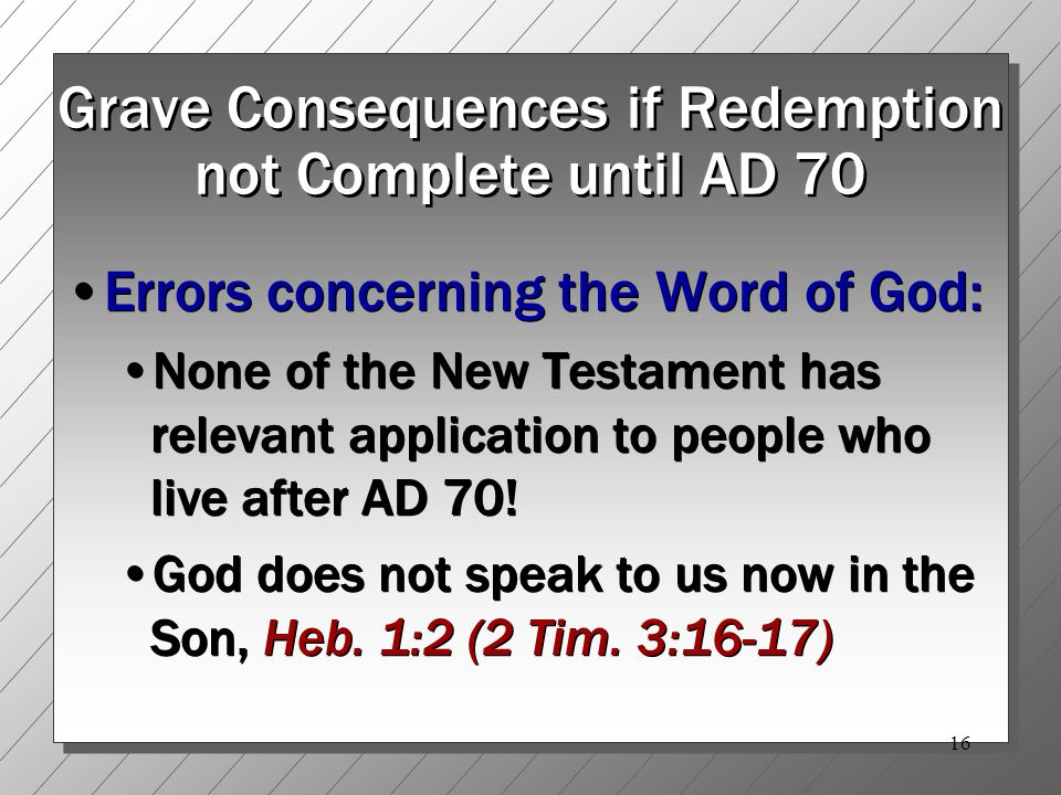 16 Grave Consequences if Redemption not Complete until AD 70 Errors concerning the Word of God: None of the New Testament has relevant application to people who live after AD 70.