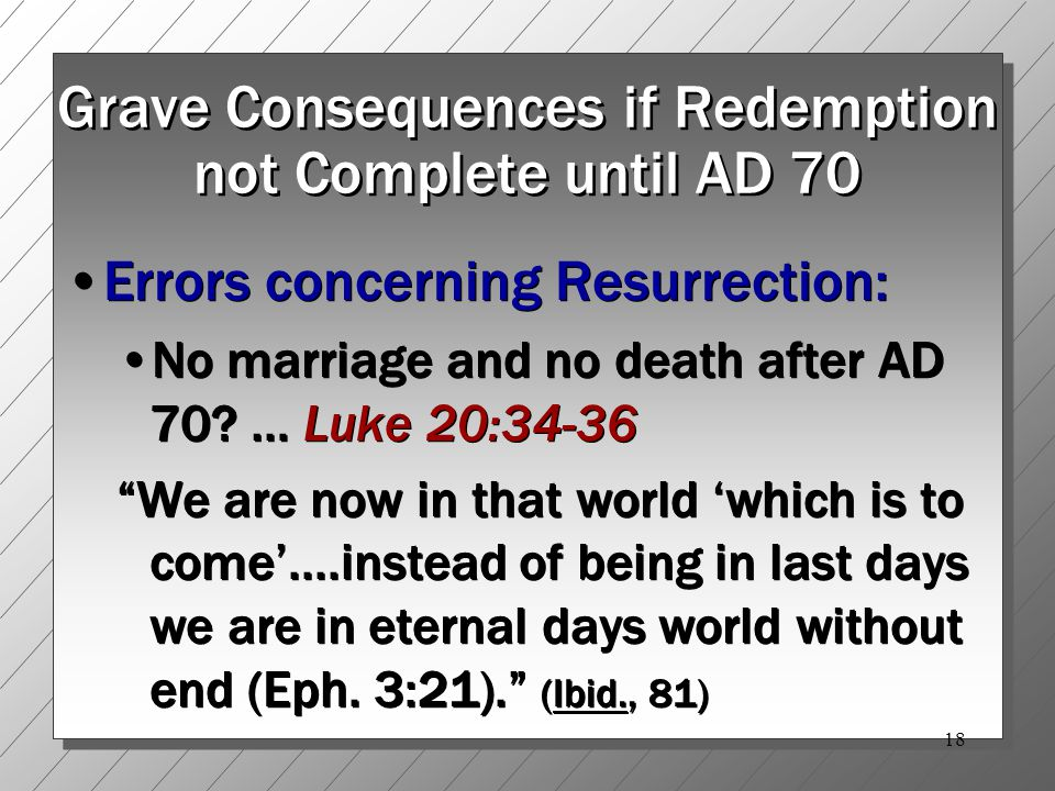 18 Grave Consequences if Redemption not Complete until AD 70 Errors concerning Resurrection: No marriage and no death after AD 70.