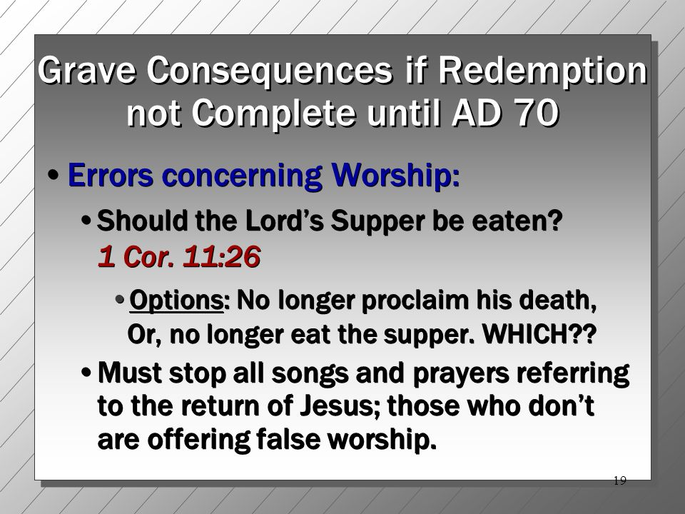 19 Grave Consequences if Redemption not Complete until AD 70 Errors concerning Worship: Should the Lord's Supper be eaten.