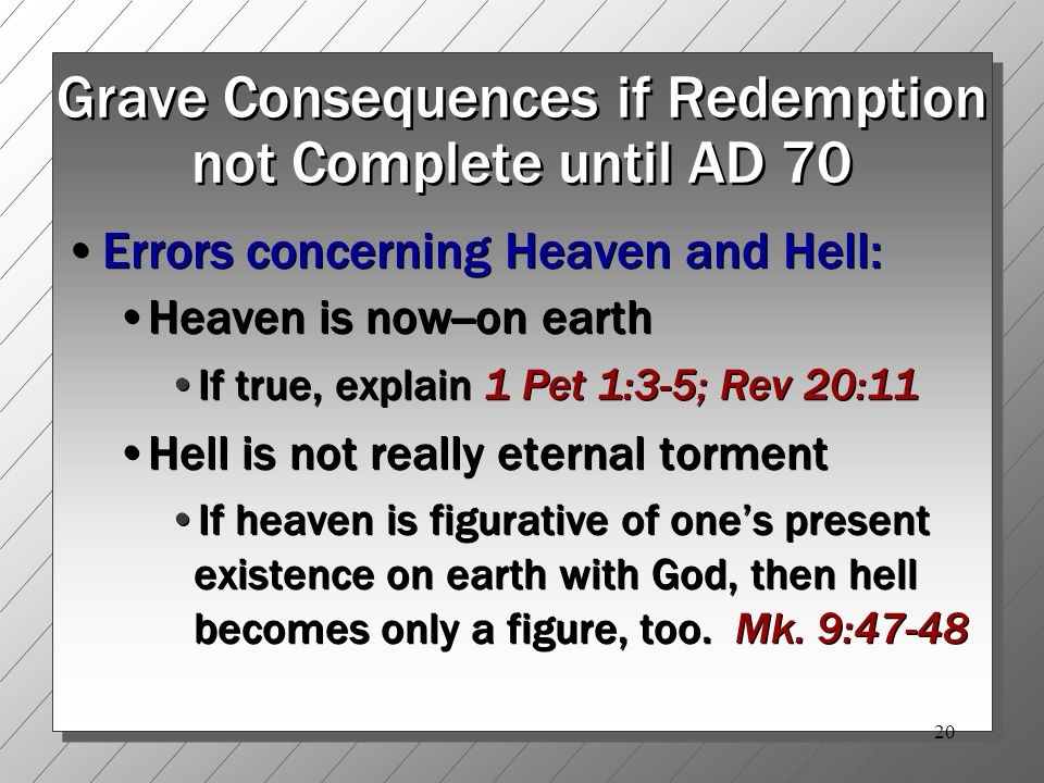20 Grave Consequences if Redemption not Complete until AD 70 Errors concerning Heaven and Hell: Heaven is now--on earth If true, explain 1 Pet 1:3-5; Rev 20:11 Hell is not really eternal torment If heaven is figurative of one's present existence on earth with God, then hell becomes only a figure, too.