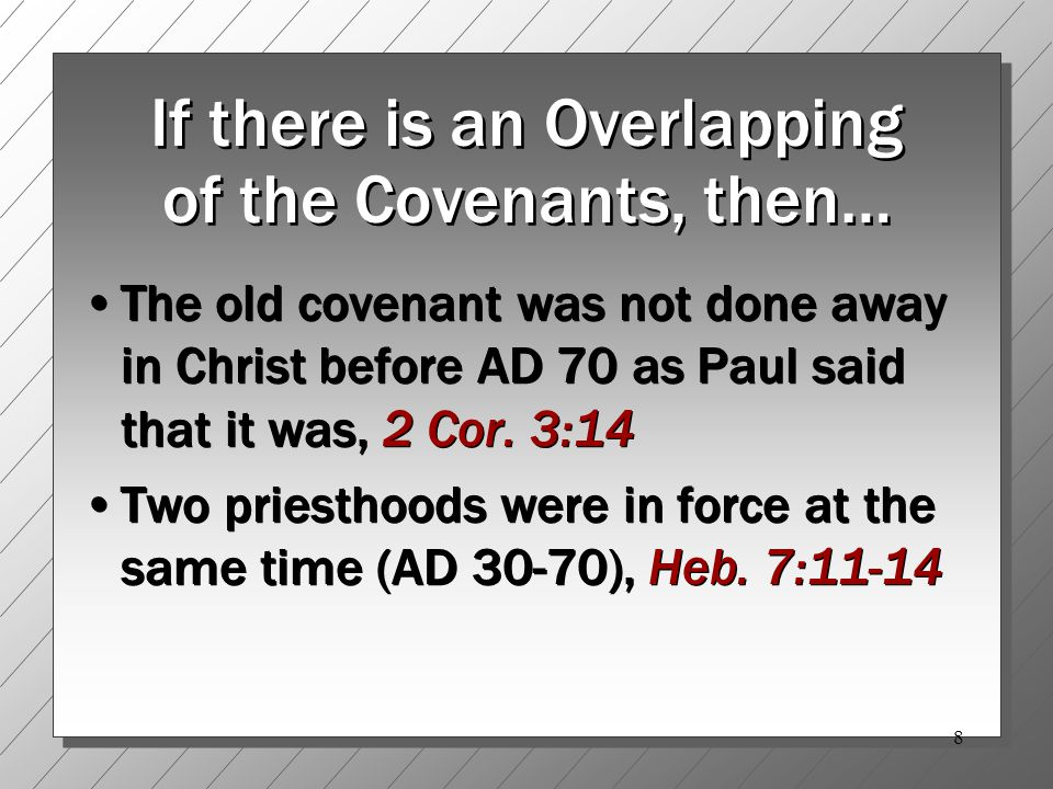 8 If there is an Overlapping of the Covenants, then… The old covenant was not done away in Christ before AD 70 as Paul said that it was, 2 Cor.