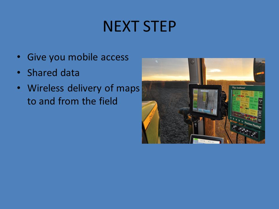 NEXT STEP Give you mobile access Shared data Wireless delivery of maps to and from the field