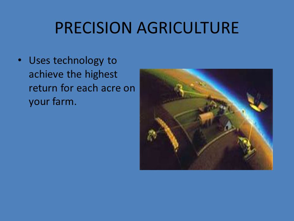 PRECISION AGRICULTURE Uses technology to achieve the highest return for each acre on your farm.