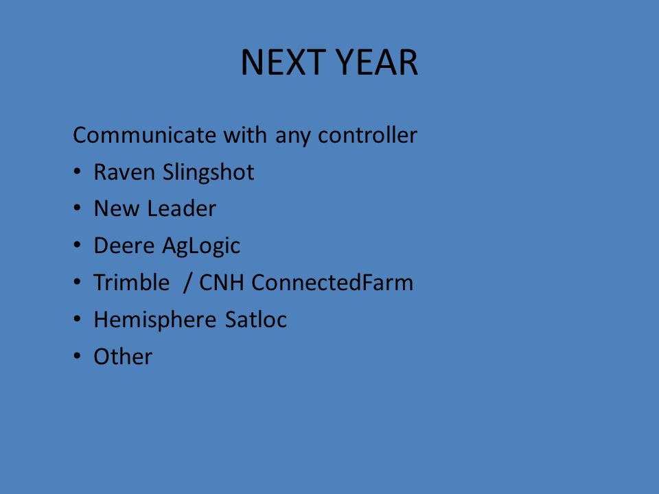 NEXT YEAR Communicate with any controller Raven Slingshot New Leader Deere AgLogic Trimble / CNH ConnectedFarm Hemisphere Satloc Other