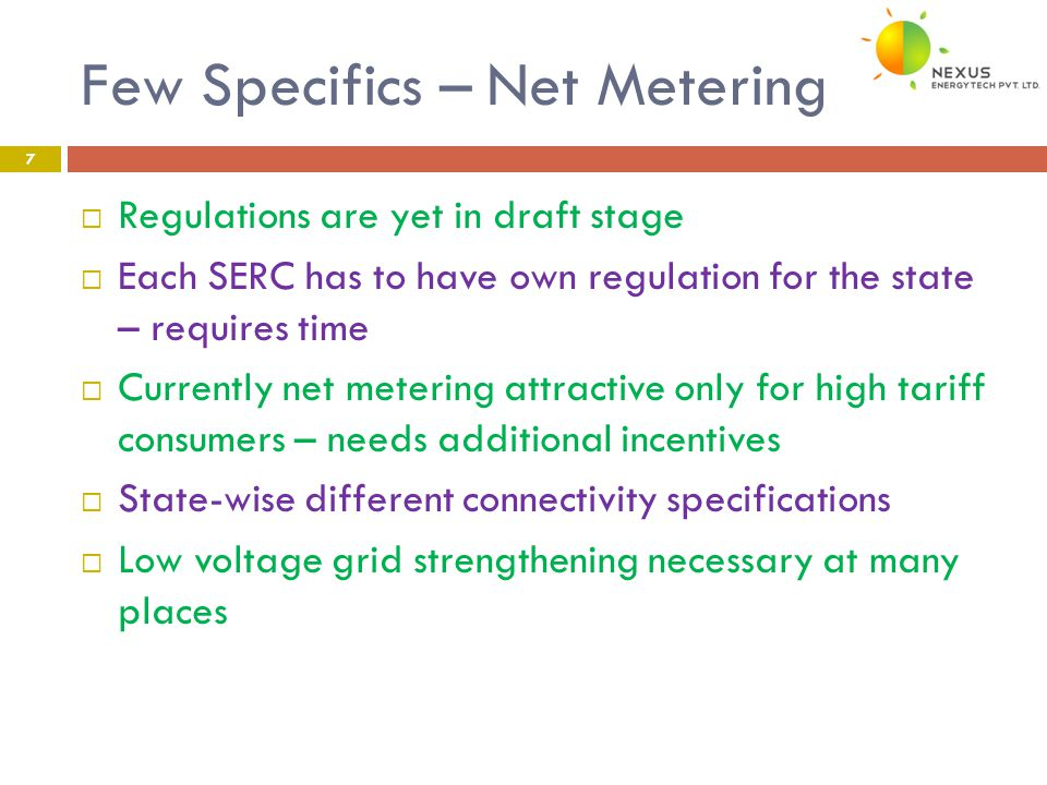 Few Specifics – Net Metering 7  Regulations are yet in draft stage  Each SERC has to have own regulation for the state – requires time  Currently net metering attractive only for high tariff consumers – needs additional incentives  State-wise different connectivity specifications  Low voltage grid strengthening necessary at many places