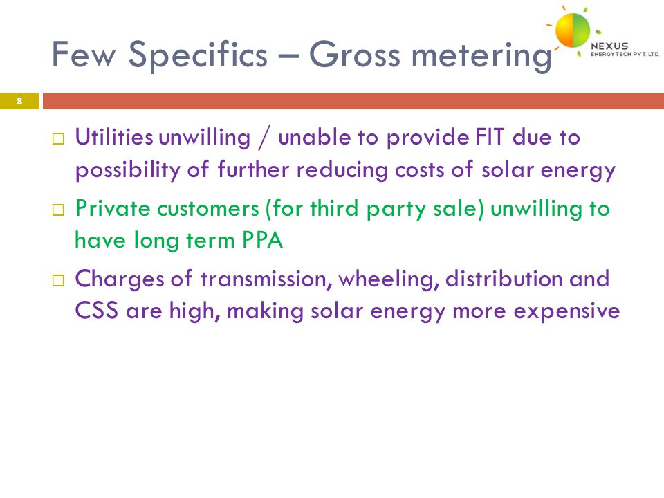 Few Specifics – Gross metering 8  Utilities unwilling / unable to provide FIT due to possibility of further reducing costs of solar energy  Private customers (for third party sale) unwilling to have long term PPA  Charges of transmission, wheeling, distribution and CSS are high, making solar energy more expensive