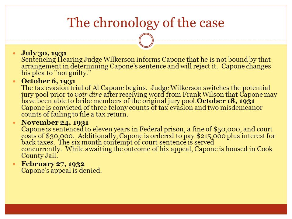 The chronology of the case July 30, 1931 Sentencing Hearing Judge Wilkerson informs Capone that he is not bound by that arrangement in determining Capone's sentence and will reject it.