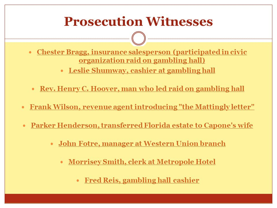 Prosecution Witnesses Chester Bragg, insurance salesperson (participated in civic organization raid on gambling hall) Chester Bragg, insurance salesperson (participated in civic organization raid on gambling hall) Leslie Shumway, cashier at gambling hall Rev.