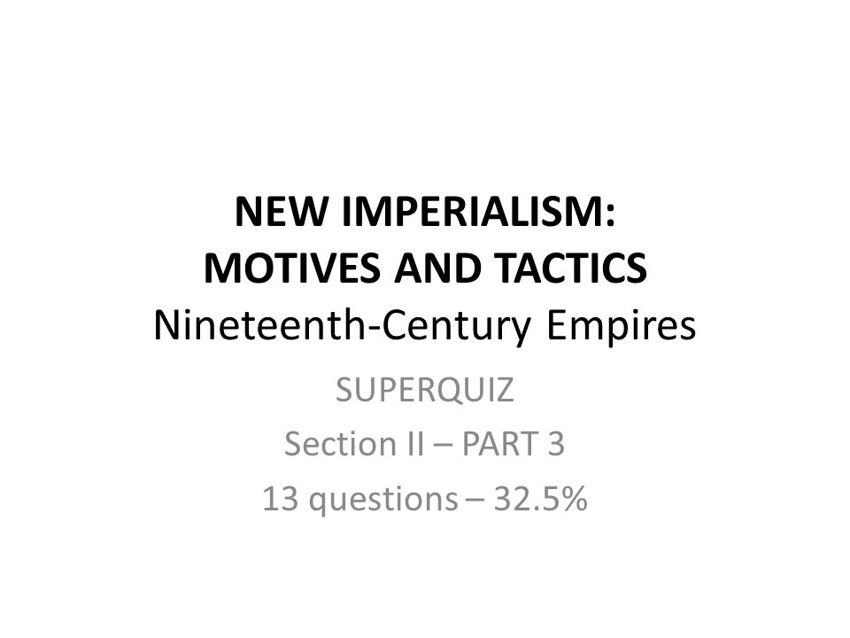 NEW IMPERIALISM: MOTIVES AND TACTICS Nineteenth-Century Empires SUPERQUIZ Section II – PART 3 13 questions – 32.5%