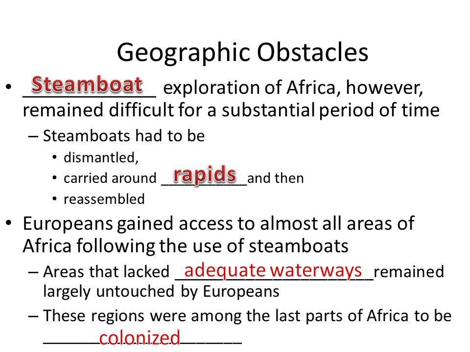 _____________ exploration of Africa, however, remained difficult for a substantial period of time – Steamboats had to be dismantled, carried around ___________and then reassembled Europeans gained access to almost all areas of Africa following the use of steamboats – Areas that lacked ______________________remained largely untouched by Europeans – These regions were among the last parts of Africa to be ______________________ Geographic Obstacles