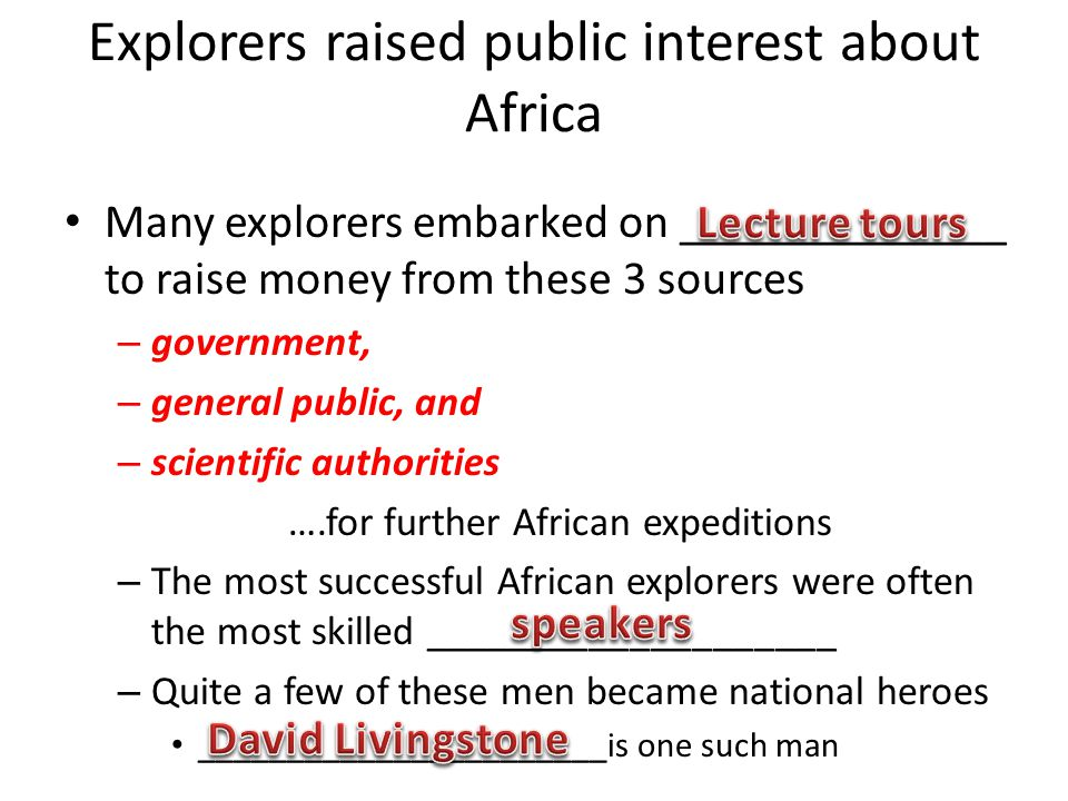 Explorers raised public interest about Africa Many explorers embarked on ______________ to raise money from these 3 sources – government, – general public, and – scientific authorities ….for further African expeditions – The most successful African explorers were often the most skilled ____________________ – Quite a few of these men became national heroes _______________________is one such man