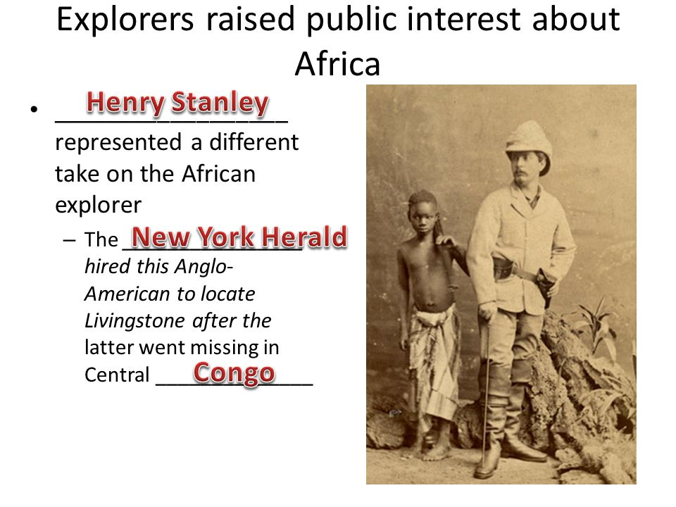 Explorers raised public interest about Africa __________________ represented a different take on the African explorer – The ________________ hired this Anglo- American to locate Livingstone after the latter went missing in Central ______________